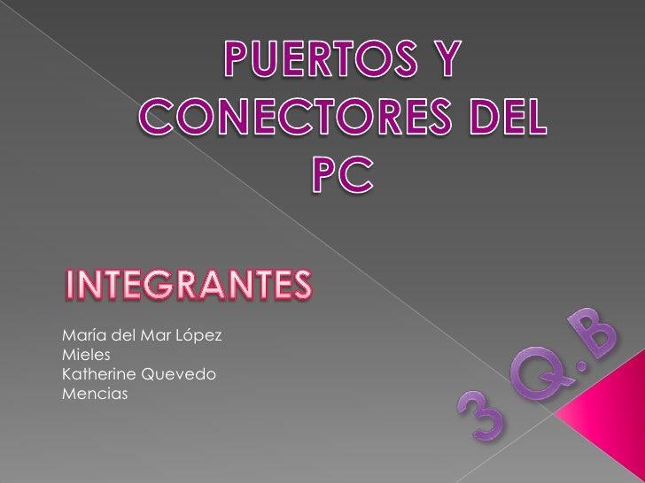 PUERTOS Y CONECTORES DEL PC<br />INTEGRANTES<br />María del Mar López Mieles<br />Katherine Quevedo Mencias <br />3 Q.B <b...