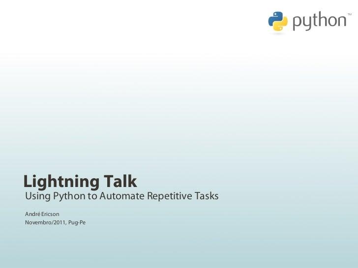 Lightning TalkUsing Python to Automate Repetitive TasksAndré EricsonNovembro/2011, Pug-Pe