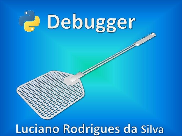 Debugger<br />Luciano Rodrigues da Silva<br />
