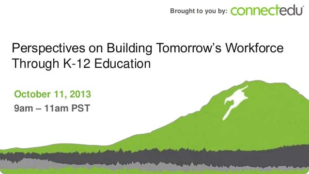 Brought to you by:  Perspectives on Building Tomorrow's Workforce Through K-12 Education October 11, 2013 9am – 11am PST