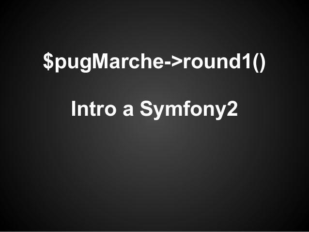 $pugMarche->round1()Intro a Symfony2