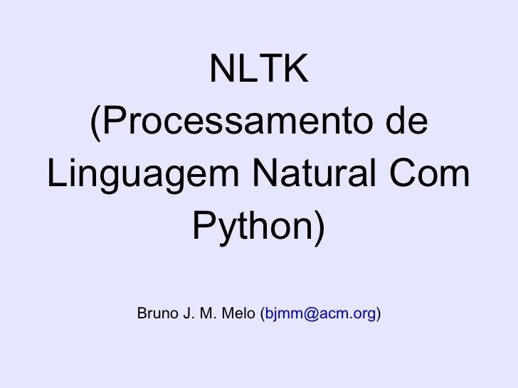 NLTK (Processamento de Linguagem Natural Com Python) Bruno J. M. Melo  ( [email_address] )