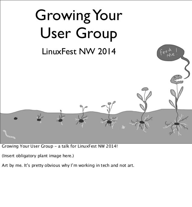 GrowingYour User Group LinuxFest NW 2014 Growing Your User Group - a talk for LinuxFest NW 2014! (Insert obligatory plant ...