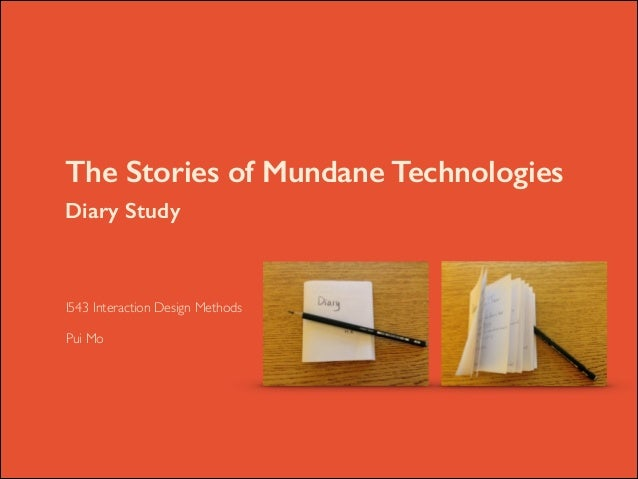 The Stories of Mundane Technologies Diary Study  	   I543 Interaction Design Methods	   !  Pui Mo