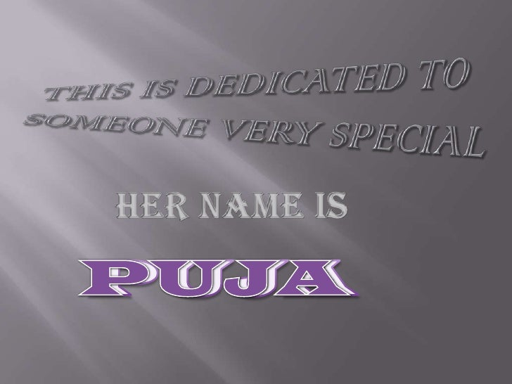 THIS IS DEDICATED TO SOMEONE VERY SPECIAL<br />HER NAME IS<br />PUJA<br />PUJA<br />