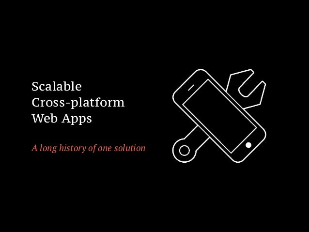 Scalable Cross-platform Web Apps ! A long history of one solution