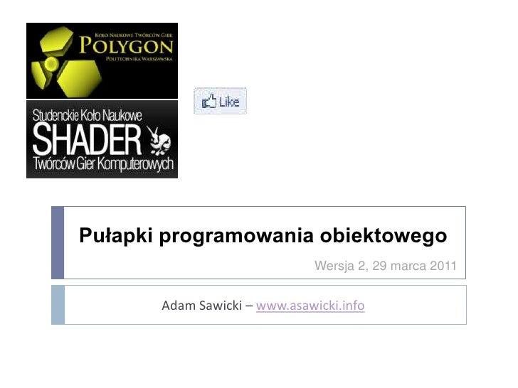 Pułapki programowania obiektowego                               Wersja 2, 29 marca 2011       Adam Sawicki – www.asawicki....