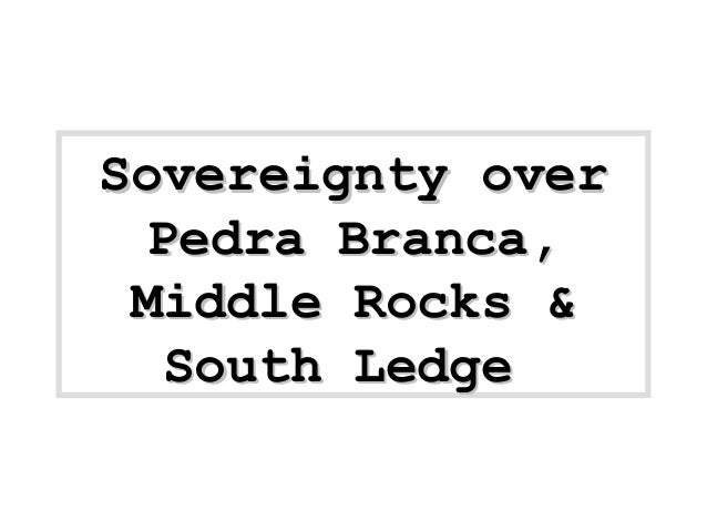 Sovereignty overSovereignty over Pedra Branca,Pedra Branca, Middle Rocks &Middle Rocks & South LedgeSouth Ledge