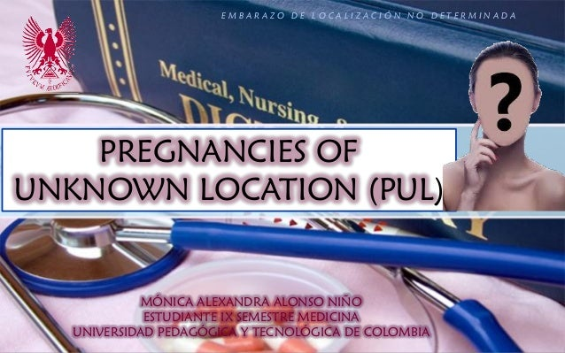 PREGNANCIES OF UNKNOWN LOCATION (PUL) MÓNICA ALEXANDRA ALONSO NIÑO ESTUDIANTE IX SEMESTRE MEDICINA UNIVERSIDAD PEDAGÓGICA ...