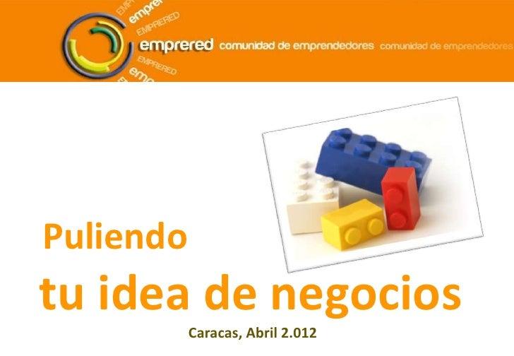 Puliendotu idea de negocios           Caracas, Abril 2.012
