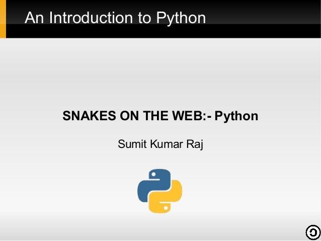 An Introduction to Python     SNAKES ON THE WEB:- Python            Sumit Kumar Raj