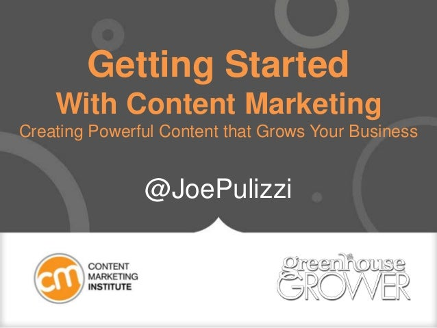 Getting Started With Content Marketing Creating Powerful Content that Grows Your Business @JoePulizzi