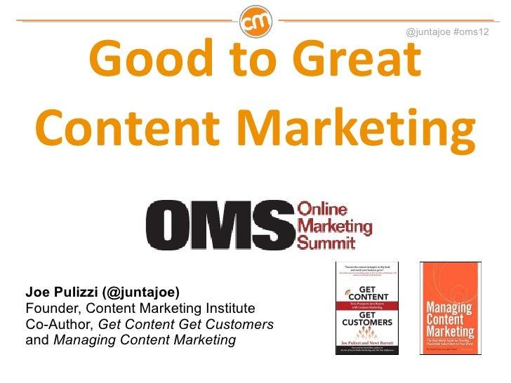 Good to Great Content Marketing Joe Pulizzi (@juntajoe) Founder, Content Marketing Institute Co-Author,  Get Content Get C...