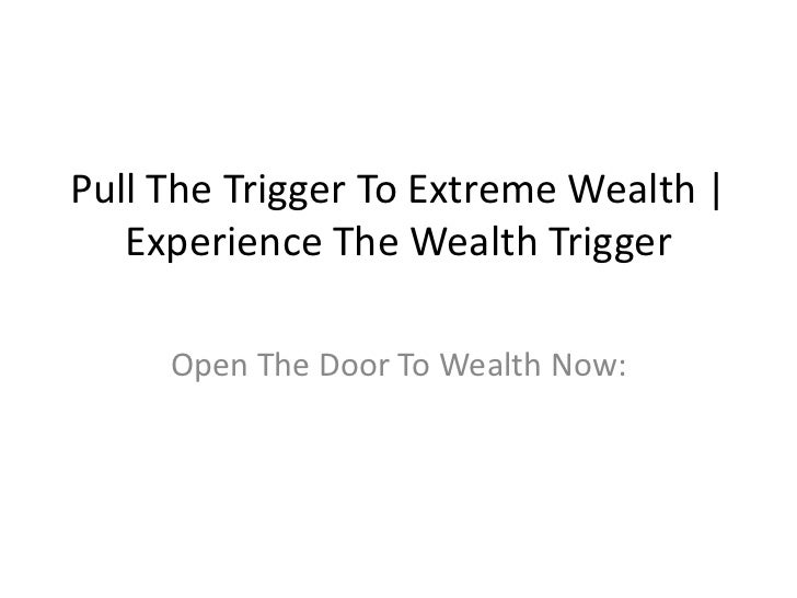 Pull The Trigger To Extreme Wealth   Experience The Wealth Trigger<br />Open The Door To Wealth Now:<br />