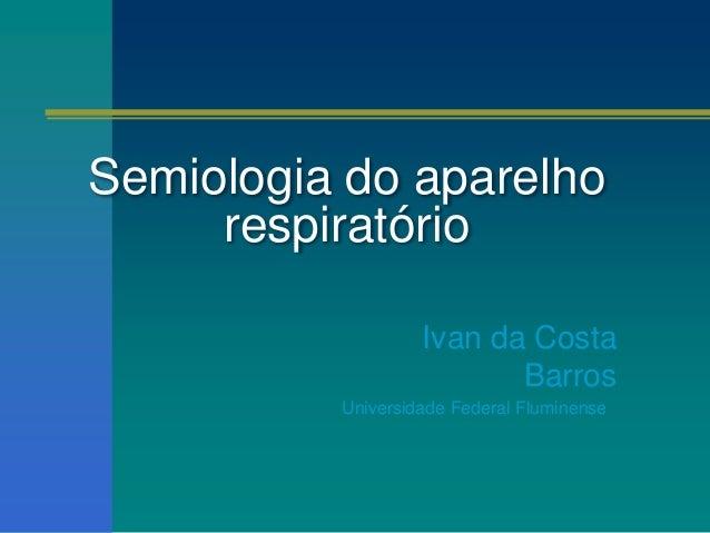 Semiologia do aparelho respiratório Ivan da Costa Barros Universidade Federal Fluminense