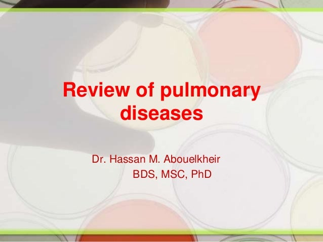 Review of pulmonary diseases Dr. Hassan M. Abouelkheir BDS, MSC, PhD