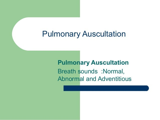 Pulmonary Auscultation Pulmonary Auscultation Breath sounds :Normal, Abnormal and Adventitious