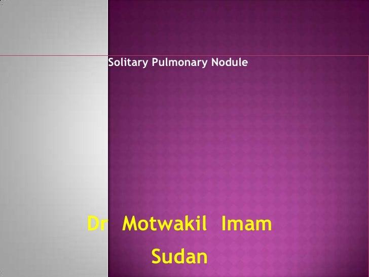 Solitary Pulmonary Nodule <br />DrMotwakilImam<br />Sudan<br />