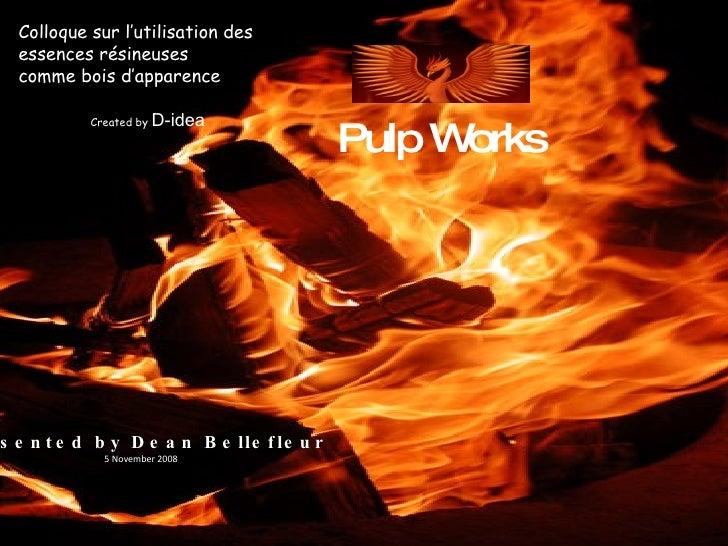 Pulp Works Colloque sur l'utilisation des essences résineuses comme bois d'apparence Created by  D-idea Presented by Dean ...