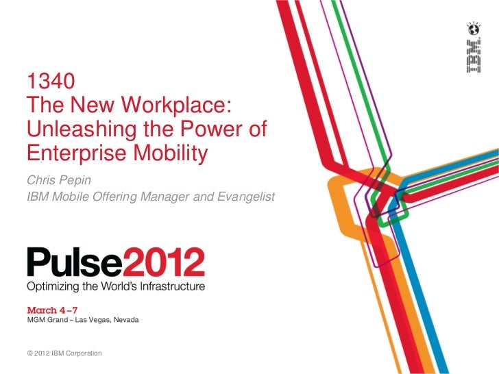 1340The New Workplace:Unleashing the Power ofEnterprise MobilityChris PepinIBM Mobile Offering Manager and Evangelist© 201...