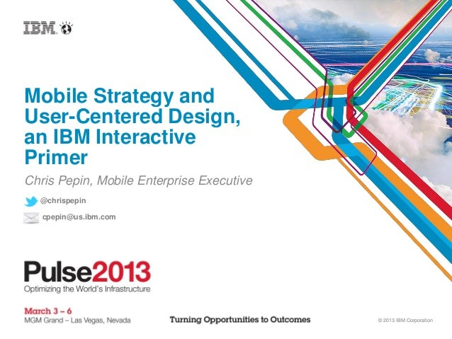 Mobile Strategy andUser-Centered Design,an IBM InteractivePrimerChris Pepin, Mobile Enterprise Executive  @chrispepin   cp...