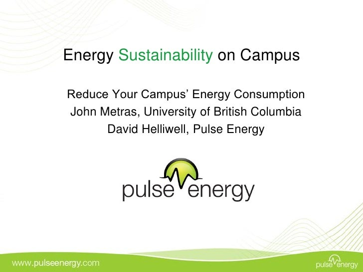 Energy Sustainability on Campus  Reduce Your Campus' Energy Consumption John Metras, University of British Columbia       ...