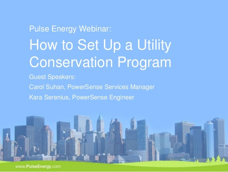 Pulse Energy Webinar:How to Set Up a UtilityConservation ProgramGuest Speakers:Carol Suhan, PowerSense Services ManagerKar...