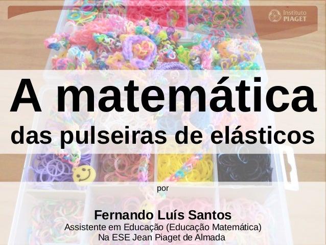 A matemática das pulseiras de elásticos por Fernando Luís Santos Assistente em Educação (Educação Matemática) Na ESE Jean ...