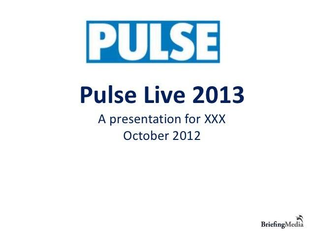 Pulse Live 2013 A presentation for XXX     October 2012