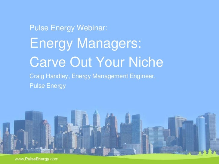 Pulse Energy Webinar:    Energy Managers:    Carve Out Your Niche    Craig Handley, Energy Management Engineer,    Pulse E...