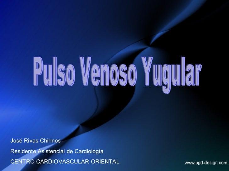 José Rivas Chirinos Residente Asistencial de Cardiología CENTRO CARDIOVASCULAR ORIENTAL Pulso Venoso Yugular