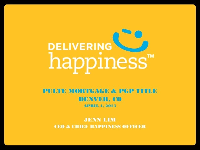 PULTE MORTGAGE & PGP TITLE        DENVER, CO           APRIL 4, 2013           JENN LIM  CEO & CHIEF HAPPINESS OFFICER