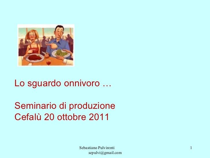 Sebastiano Pulvirenti  [email_address] Lo sguardo onnivoro …  Seminario di produzione Cefalù 20 ottobre 2011