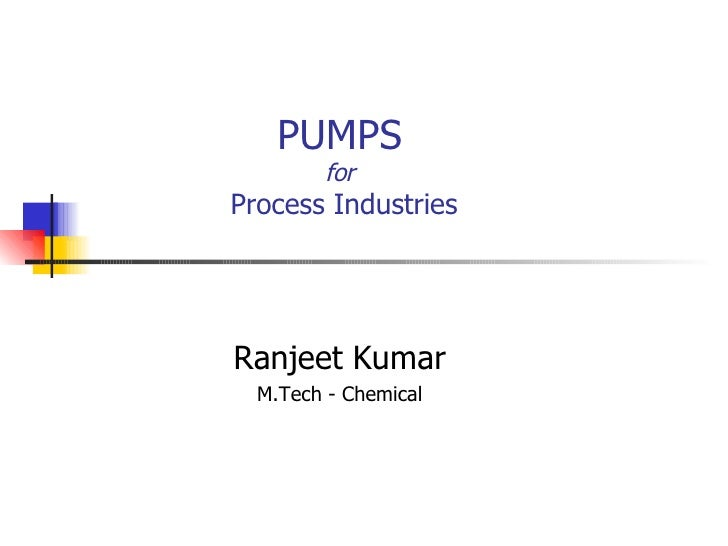 PUMPS for  Process Industries Ranjeet Kumar M.Tech - Chemical