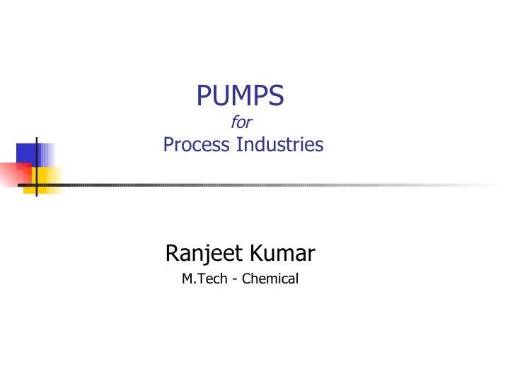 PUMPS for  Process Industries Ranjeet Kumar M.Tech - Chemical