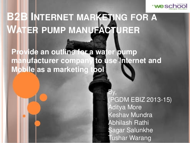 B2B INTERNET MARKETING FOR A WATER PUMP MANUFACTURER Provide an outline for a water pump manufacturer company to use Inter...