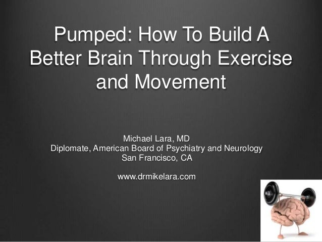 Pumped: How To Build ABetter Brain Through Exerciseand MovementMichael Lara, MDDiplomate, American Board of Psychiatry and...