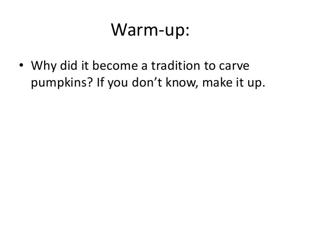 Warm-up: • Why did it become a tradition to carve pumpkins? If you don't know, make it up.