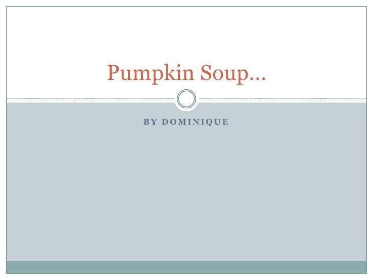 By Dominique<br />Pumpkin Soup...<br />