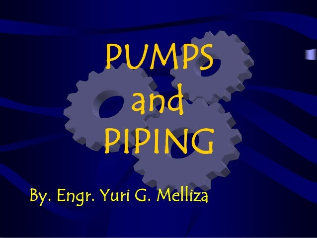 PUMPS and PIPING By. Engr. Yuri G. Melliza