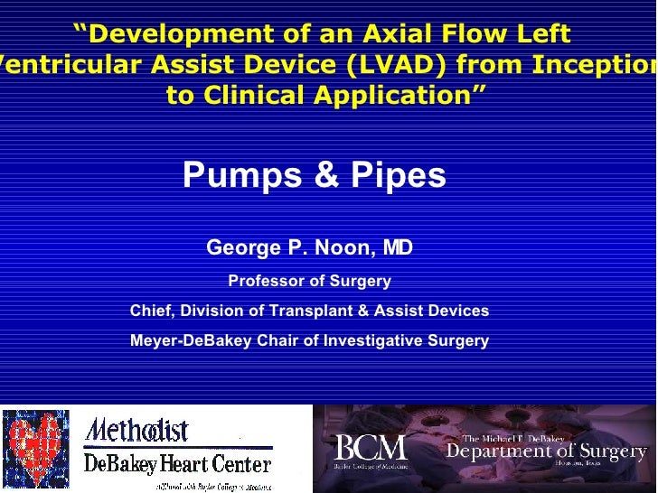 """ Development of an Axial Flow Left  Ventricular Assist Device (LVAD) from Inception to Clinical Application"" George P. No..."
