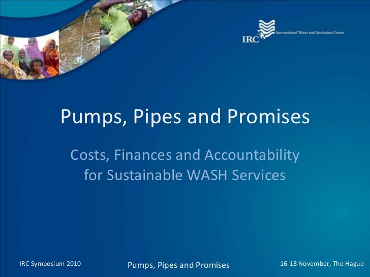 Pumps, Pipes and Promises Costs, Finances and Accountability for Sustainable WASH Services IRC Symposium 2010 Pumps, Pipes...