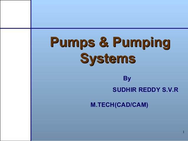 1 Pumps & PumpingPumps & Pumping SystemsSystems By SUDHIR REDDY S.V.R M.TECH(CAD/CAM)