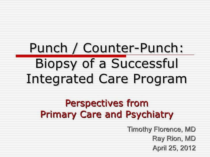 Punch / Counter-Punch:  Biopsy of a SuccessfulIntegrated Care Program       Perspectives from  Primary Care and Psychiatry...