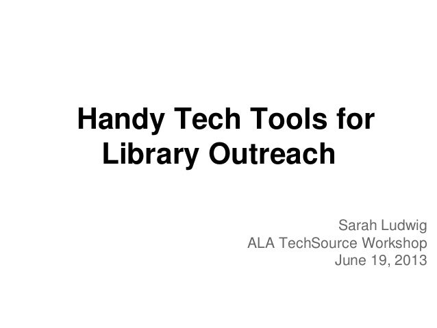 Handy Tech Tools forLibrary OutreachSarah LudwigALA TechSource WorkshopJune 19, 2013