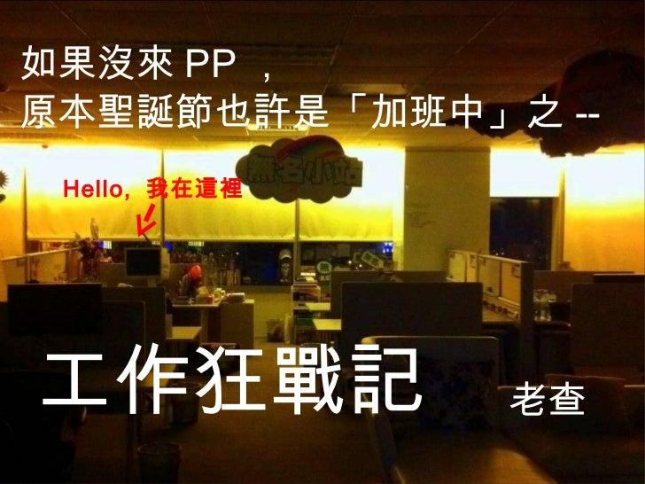 如果沒來 PP , 原本聖誕節也許是「加班中」之 -- 老查 Hello,  我在這裡 工作狂戰記