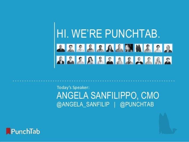 1  HI. WE'RE PUNCHTAB.  Today's Speaker:  ANGELA SANFILIPPO, CMO @ANGELA_SANFILIP | @PUNCHTAB