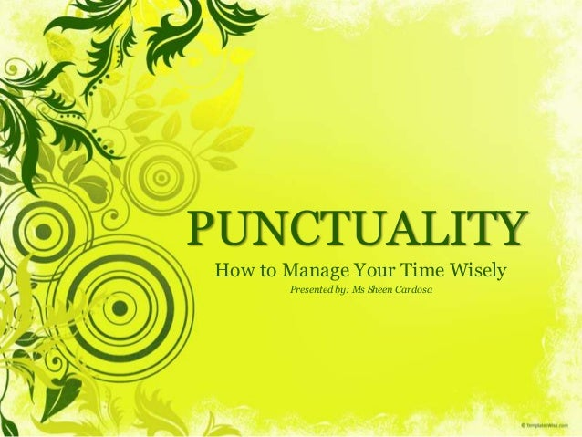 PUNCTUALITY How to Manage Your Time Wisely Presented by: Ms Sheen Cardosa