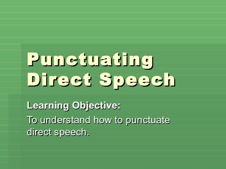 PunctuatingDir ect SpeechLearning Objective:To understand how to punctuatedirect speech.
