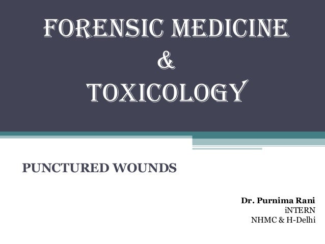 FORENSIC MEDICINE & TOXICOLOGY PUNCTURED WOUNDS Dr. Purnima Rani iNTERN NHMC & H-Delhi